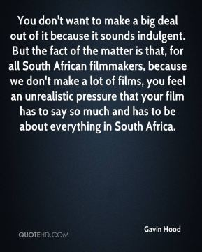 You don't want to make a big deal out of it because it sounds indulgent. But the fact of the matter is that, for all South African filmmakers, because we don't make a lot of films, you feel an unrealistic pressure that your film has to say so much and has to be about everything in South Africa.