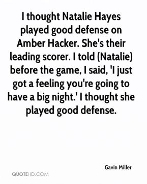 Gavin Miller - I thought Natalie Hayes played good defense on Amber Hacker. She's their leading scorer. I told (Natalie) before the game, I said, 'I just got a feeling you're going to have a big night.' I thought she played good defense.