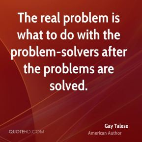 Gay Talese - The real problem is what to do with the problem-solvers after the problems are solved.