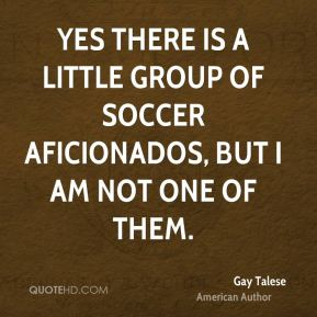 Yes there is a little group of soccer aficionados, but I am not one of them.