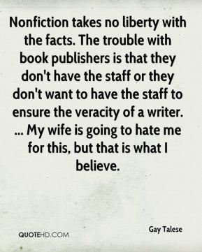 Gay Talese - Nonfiction takes no liberty with the facts. The trouble with book publishers is that they don't have the staff or they don't want to have the staff to ensure the veracity of a writer. ... My wife is going to hate me for this, but that is what I believe.