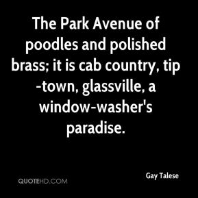 Gay Talese - The Park Avenue of poodles and polished brass; it is cab country, tip-town, glassville, a window-washer's paradise.