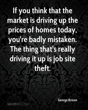 George Brown - If you think that the market is driving up the prices of homes today, you're badly mistaken. The thing that's really driving it up is job site theft.