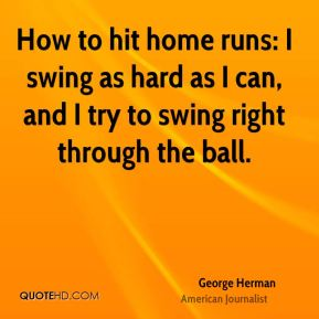 How to hit home runs: I swing as hard as I can, and I try to swing right through the ball.