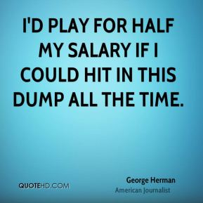 George Herman - I'd play for half my salary if I could hit in this dump all the time.
