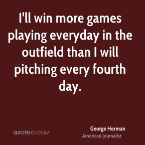 I'll win more games playing everyday in the outfield than I will pitching every fourth day.