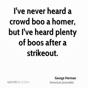 George Herman - I've never heard a crowd boo a homer, but I've heard plenty of boos after a strikeout.