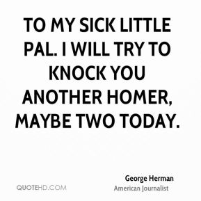 To my sick little pal. I will try to knock you another homer, maybe two today.