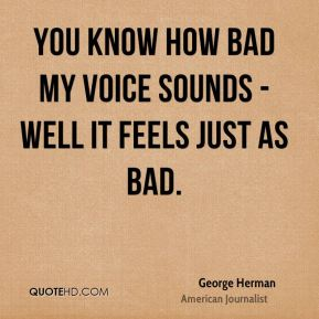 You know how bad my voice sounds - well it feels just as bad.
