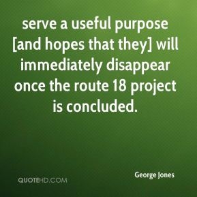 George Jones - serve a useful purpose [and hopes that they] will immediately disappear once the route 18 project is concluded.