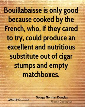 Bouillabaisse is only good because cooked by the French, who, if they cared to try, could produce an excellent and nutritious substitute out of cigar stumps and empty matchboxes.
