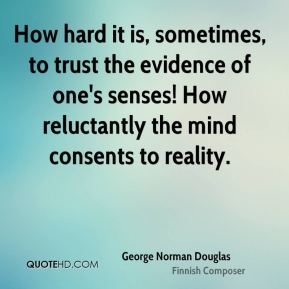 How hard it is, sometimes, to trust the evidence of one's senses! How reluctantly the mind consents to reality.