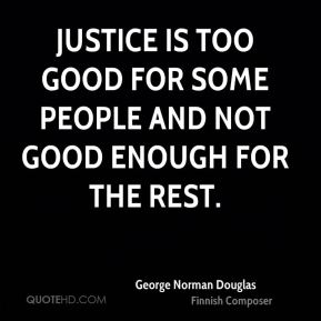 Justice is too good for some people and not good enough for the rest.