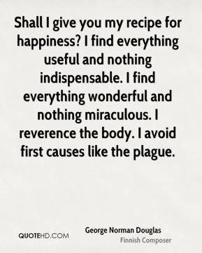 Shall I give you my recipe for happiness? I find everything useful and nothing indispensable. I find everything wonderful and nothing miraculous. I reverence the body. I avoid first causes like the plague.