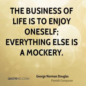 The business of life is to enjoy oneself; everything else is a mockery.