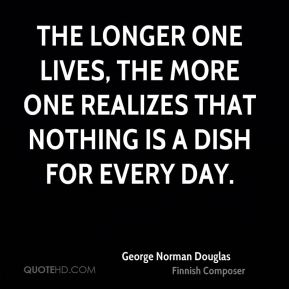 The longer one lives, the more one realizes that nothing is a dish for every day.