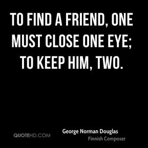 To find a friend, one must close one eye; to keep him, two.