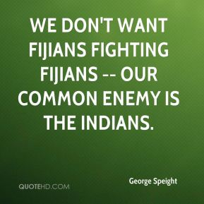 George Speight - We don't want Fijians fighting Fijians -- our common enemy is the Indians.