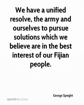 George Speight - We have a unified resolve, the army and ourselves to pursue solutions which we believe are in the best interest of our Fijian people.
