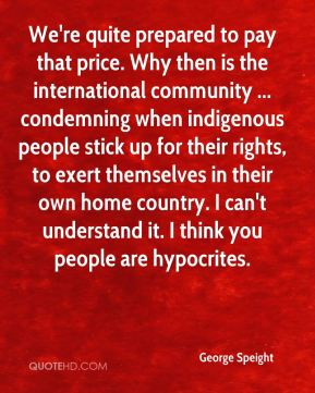 George Speight - We're quite prepared to pay that price. Why then is the international community ... condemning when indigenous people stick up for their rights, to exert themselves in their own home country. I can't understand it. I think you people are hypocrites.