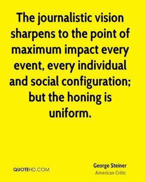 George Steiner - The journalistic vision sharpens to the point of maximum impact every event, every individual and social configuration; but the honing is uniform.