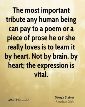 George Steiner - The most important tribute any human being can pay to a poem or a piece of prose he or she really loves is to learn it by heart. Not by brain, by heart; the expression is vital.