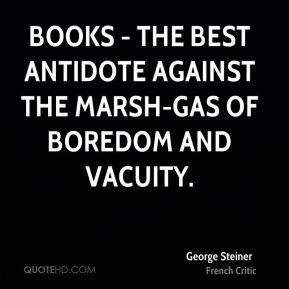 George Steiner - Books - the best antidote against the marsh-gas of boredom and vacuity.