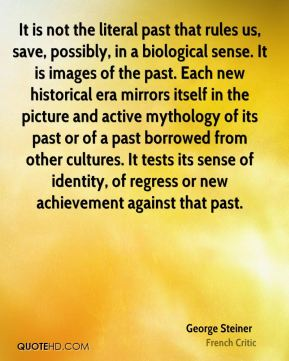 George Steiner - It is not the literal past that rules us, save, possibly, in a biological sense. It is images of the past. Each new historical era mirrors itself in the picture and active mythology of its past or of a past borrowed from other cultures. It tests its sense of identity, of regress or new achievement against that past.
