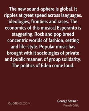 George Steiner - The new sound-sphere is global. It ripples at great speed across languages, ideologies, frontiers and races. The economics of this musical Esperanto is staggering. Rock and pop breed concentric worlds of fashion, setting and life-style. Popular music has brought with it sociologies of private and public manner, of group solidarity. The politics of Eden come loud.