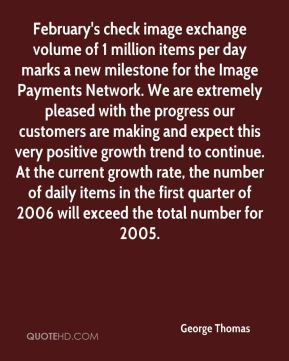George Thomas - February's check image exchange volume of 1 million items per day marks a new milestone for the Image Payments Network. We are extremely pleased with the progress our customers are making and expect this very positive growth trend to continue. At the current growth rate, the number of daily items in the first quarter of 2006 will exceed the total number for 2005.