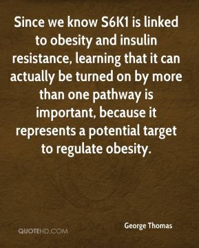 George Thomas - Since we know S6K1 is linked to obesity and insulin resistance, learning that it can actually be turned on by more than one pathway is important, because it represents a potential target to regulate obesity.