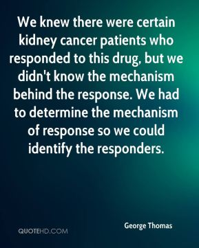 George Thomas - We knew there were certain kidney cancer patients who responded to this drug, but we didn't know the mechanism behind the response. We had to determine the mechanism of response so we could identify the responders.
