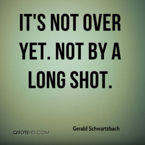 Gerald Schwartzbach - It's not over yet. Not by a long shot.