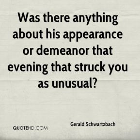 Gerald Schwartzbach - Was there anything about his appearance or demeanor that evening that struck you as unusual?