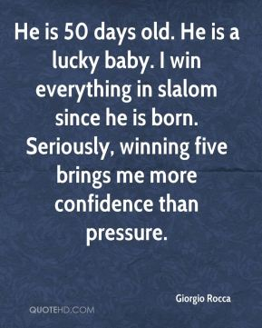 Giorgio Rocca - He is 50 days old. He is a lucky baby. I win everything in slalom since he is born. Seriously, winning five brings me more confidence than pressure.