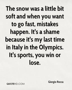 Giorgio Rocca - The snow was a little bit soft and when you want to go fast, mistakes happen. It's a shame because it's my last time in Italy in the Olympics. It's sports, you win or lose.