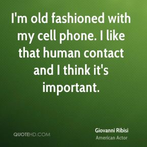 Giovanni Ribisi - I'm old fashioned with my cell phone. I like that human contact and I think it's important.
