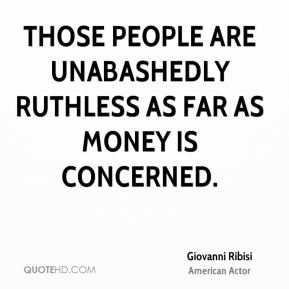 Giovanni Ribisi - Those people are unabashedly ruthless as far as money is concerned.