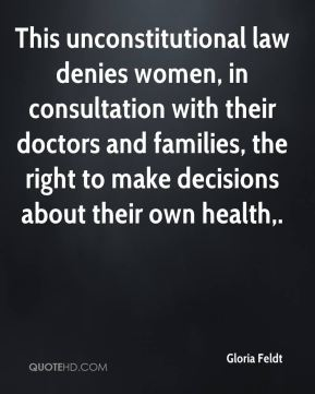 Gloria Feldt - This unconstitutional law denies women, in consultation with their doctors and families, the right to make decisions about their own health.