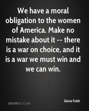 We have a moral obligation to the women of America. Make no mistake about it -- there is a war on choice, and it is a war we must win and we can win.