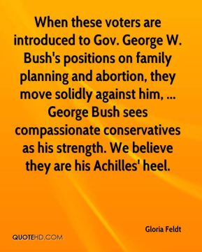 Gloria Feldt - When these voters are introduced to Gov. George W. Bush's positions on family planning and abortion, they move solidly against him, ... George Bush sees compassionate conservatives as his strength. We believe they are his Achilles' heel.