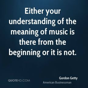 Either your understanding of the meaning of music is there from the beginning or it is not.