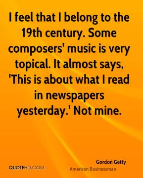 Gordon Getty - I feel that I belong to the 19th century. Some composers' music is very topical. It almost says, 'This is about what I read in newspapers yesterday.' Not mine.