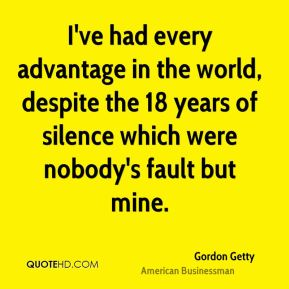 Gordon Getty - I've had every advantage in the world, despite the 18 years of silence which were nobody's fault but mine.