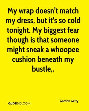 Gordon Getty - My wrap doesn't match my dress, but it's so cold tonight. My biggest fear though is that someone might sneak a whoopee cushion beneath my bustle.