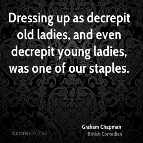 Graham Chapman - Dressing up as decrepit old ladies, and even decrepit young ladies, was one of our staples.