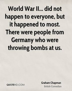 Graham Chapman - World War II... did not happen to everyone, but it happened to most. There were people from Germany who were throwing bombs at us.