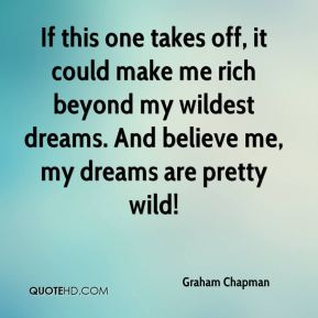 If this one takes off, it could make me rich beyond my wildest dreams. And believe me, my dreams are pretty wild!