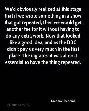 Graham Chapman - We'd obviously realized at this stage that if we wrote something in a show that got repeated, then we would get another fee for it without having to do any extra work. Now that looked like a good idea, and as the BBC didn't pay us very much in the first place- the ingrates-it was almost essential to have the thing repeated.