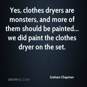 Graham Chapman - Yes, clothes dryers are monsters, and more of them should be painted... we did paint the clothes dryer on the set.